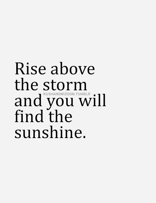 Rise above the storm and you will find the sunshine... inspirational quote