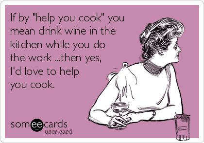 If by 'help you cook' you mean drink wine in the kitchen while you do the work ...then yes, I'd love to help you cook.