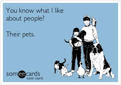 You know what I like about people? ... Their pets.