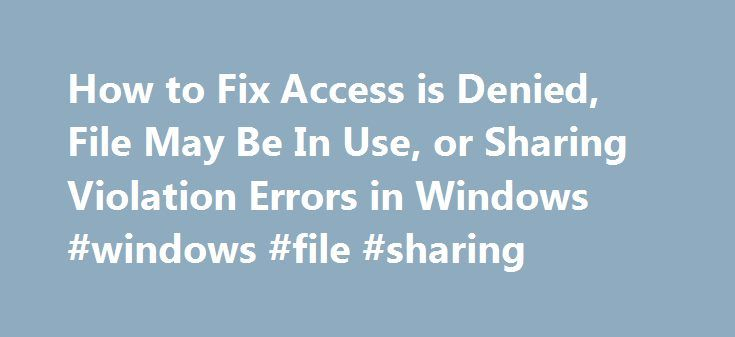 How to Fix Access is Denied, File May Be In Use, or Sharing Violation Errors in Windows #windows #file #sharing http://pharmacy.nef2.com/how-to-fix-access-is-denied-file-may-be-in-use-or-sharing-violation-errors-in-windows-windows-file-sharing/ # How to Fix Access is Denied, File May Be In Use, or Sharing Violation Errors in Windows Ever try to delete a file and get an Access is Denied error. Or maybe you re trying to copy or move a file or folder and you get a message stating the source…