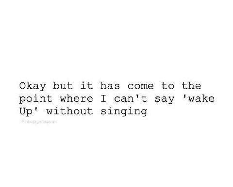 This is soooo true, i can't say wake up without singing!!!