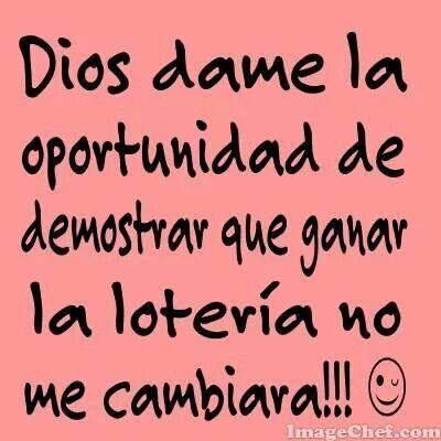 Lo que he reido... ;)))))))) Dios dame la oportunidad de demostrar que ganar la loteria no me va a cambiar.....!!!! #quienlodira