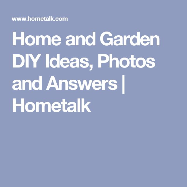Home and Garden DIY Ideas, Photos and Answers | Hometalk