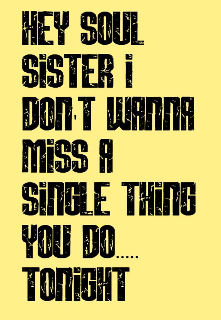 'Hey soul sister, I don't wanna miss a single thing you do.... tonight.' ~Train, Hey Soul Sister<3