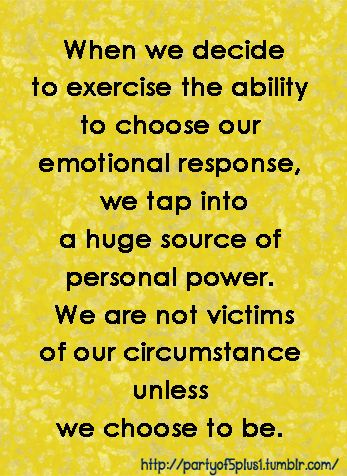 When we decide to exercise the ability to choose our emotional response, we tap into a huge source of personal power. We are not victims of our circumstance unless we choose to be.
