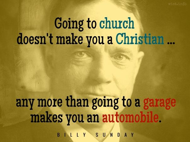 """Going to church doesn't make you a Christian any more than going to a garage makes you an automobile. / William Ashley """"Billy"""" Sunday (1862-1935) American athlete, evangelist, preacher In William T. Ellis """"Billy"""" Sunday, The Man and his Message, ch. 12 (1914)"""