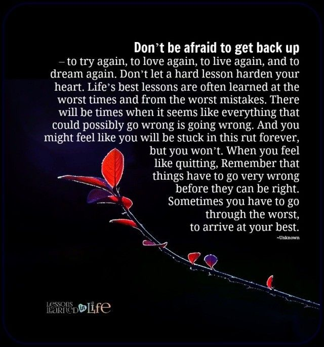 Don't be afraid to get back up – to try again, to love again, to live again, and to dream again. Don't let a hard lesson harden your heart. Life's best lessons are often learned at the worst t