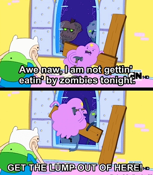 "Adventure Time - Zombies I ad lib this line all the time. ""Awe naw, I am not gettin' ____ by ____ tonight!"""