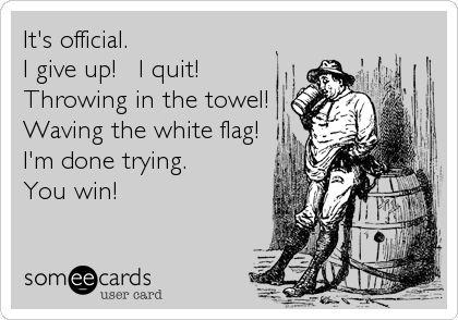It's official. I give up! I quit! Throwing in the towel! Waving the white flag! I'm done trying. You win!