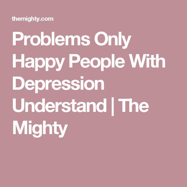 Problems Only Happy People With Depression Understand | The Mighty