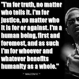 I'm for truth, no matte who tells it. I'm for justice, no matter who it is for or against. I'm a human being, first and foremost, and as such I'm for whoever and whatever benefits humanity as a whole. - Malcolm X #quotes