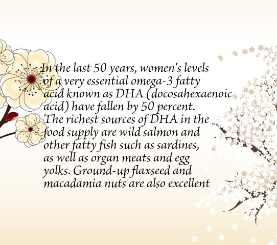 In the last 50 years, women's levels of a very essential omega-3 fatty acid known as DHA (docosahexaenoic acid) have fallen by 50 percent. The richest sources of DHA in the food supply are wild salmon and other fatty fish such as sardines, as well as organ meats and egg yolks. Ground-up flaxseed and macadamia nuts are also excellent sources.