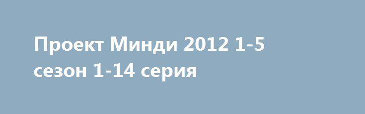 Проект Минди 2012 1-5 сезон 1-14 серия  http://kinoonline.org/serialy/464-proekt-mindi-2012-1-5-sezon-1-14-seriya.html