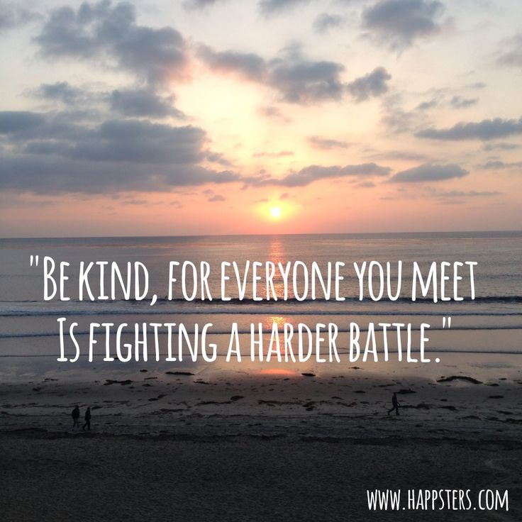 """""""Be Kind, For Everyone You Meet is Fighting a Harder Battle."""""""