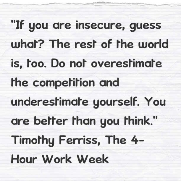 If you are insecure, guess what? The rest of the world is, too. Do not overestimate the competition and underestimate yourself. You are better than you think. Timothy Ferriss, The 4-Hour Work Week