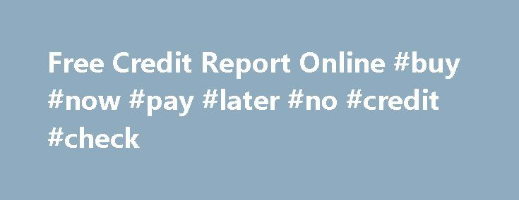 Free Credit Report Online #buy #now #pay #later #no #credit #check http://canada.remmont.com/free-credit-report-online-buy-now-pay-later-no-credit-check/  #free instant credit report # Instant Free Credit Report How And Where I Can Find The Free Online Credit Report By Rajat Kumar on April 10, 2012 It is very important to know about the details of the credit reports. If you want to get the best benefit form your credit, you have to understand credit report. You will be the best user if you…