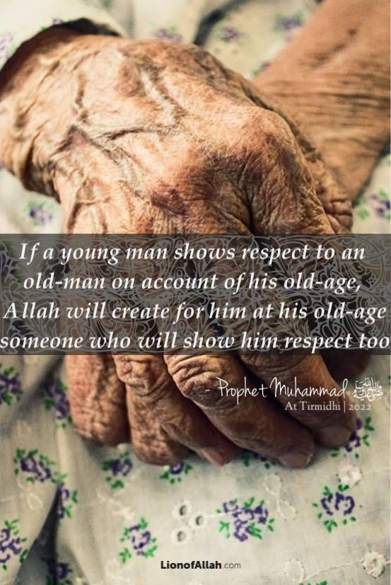 """""""If a young man shows respect to an old-man on account of his old-age, Allah will create for him at his old-age someone who will show him respect too."""""""