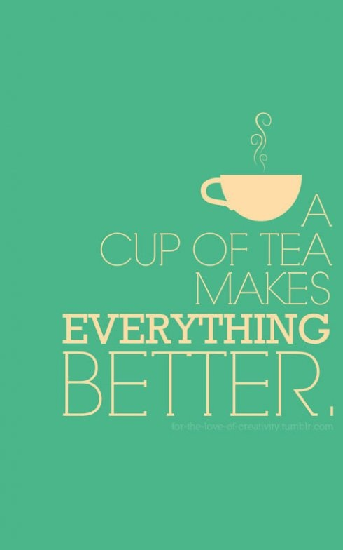 A cup of tea makes everything better.