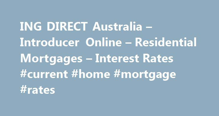 ING DIRECT Australia – Introducer Online – Residential Mortgages – Interest Rates #current #home #mortgage #rates http://mortgage.remmont.com/ing-direct-australia-introducer-online-residential-mortgages-interest-rates-current-home-mortgage-rates/  #ing mortgage rates # Residential Mortgages *Aggregate borrowing refers to total new residential ING DIRECT borrowings, excluding commercial loans. To be eligible for Orange Advantage & Mortgage Simplifier LVR Based interest rates, the following…