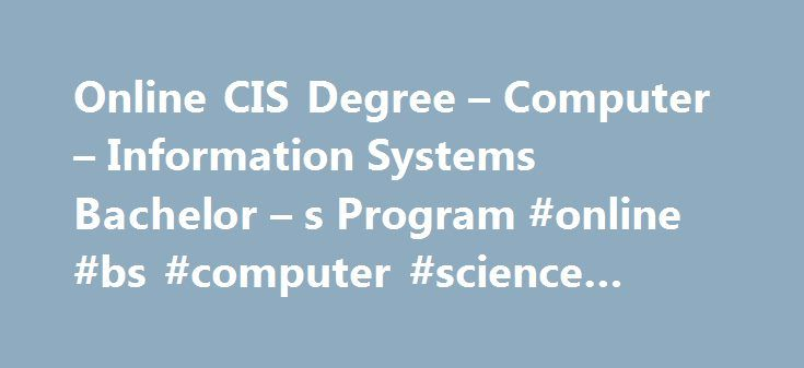 Online CIS Degree – Computer – Information Systems Bachelor – s Program #online #bs #computer #science #degree http://vps.nef2.com/online-cis-degree-computer-information-systems-bachelor-s-program-online-bs-computer-science-degree/  # Online Computer Information Systems (CIS) Bachelor's Degree Developing CIS Professionals for Today and Tomorrow Our online bachelor's in Computer Information Systems prepares you to succeed in this high-demand, quickly growing field. As organizations rely more…
