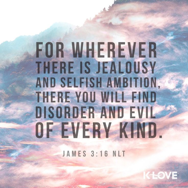 K-LOVE Daily Verse: For wherever there is jealousy and selfish ambition, there you will find disorder and evil of every kind. James 3:16 NLT