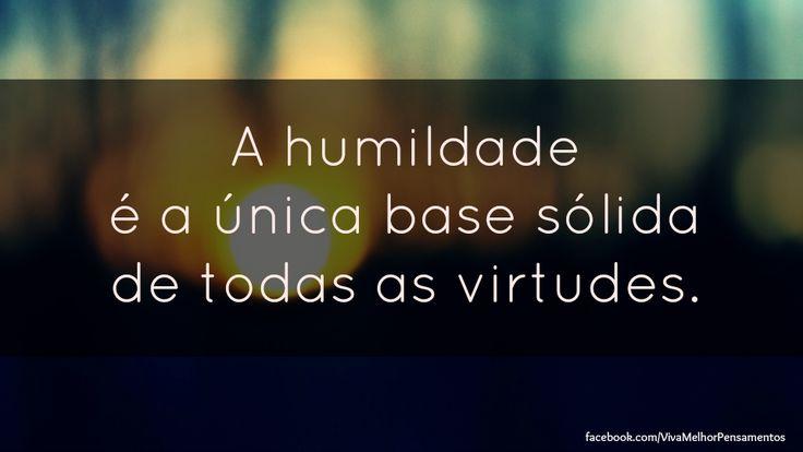 """""""A humildade é a única base sólida de todas as virtudes. Não corrigir nossas faltas é o mesmo que cometer novos erros."""" Confúcio"""