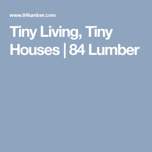 Tiny Living, Tiny Houses  | 84 Lumber