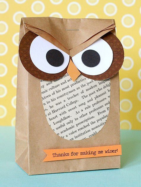 This is from the Cleaning for a Reason Facebook page.       An OWL makes for a perfect teacher gift bag (Thanks for making me wiser!), party favor bag (Look Whooo's 12! Or Look Whooo's Older and Wiser!), or gift bag for any occasion (You're a hoot!). (1) Fill bag with goodies. (2) Cut angles from the top corners of bag as you fold down and staple once. (3) Add eyes from circle punches (or trace around bottles/caps) and cut freehand the beak and rounded chest.