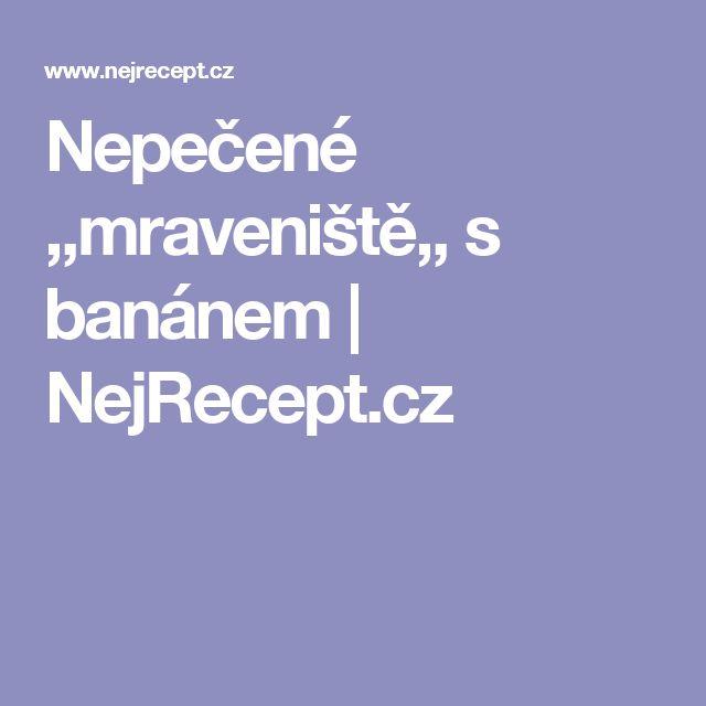 Nepečené ,,mraveniště,, s banánem | NejRecept.cz