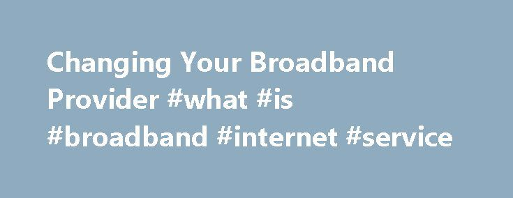 Changing Your Broadband Provider #what #is #broadband #internet #service http://broadband.nef2.com/changing-your-broadband-provider-what-is-broadband-internet-service/  #broadband suppliers # Changing broadband provider There is nothing to fear when changing broadband provider, and a little knowledge and understanding will put you in good stead for when you are ready to make that sometimes dreaded phone call to your existing broadband provider. MoneySuperMarket.com has created this guide to…