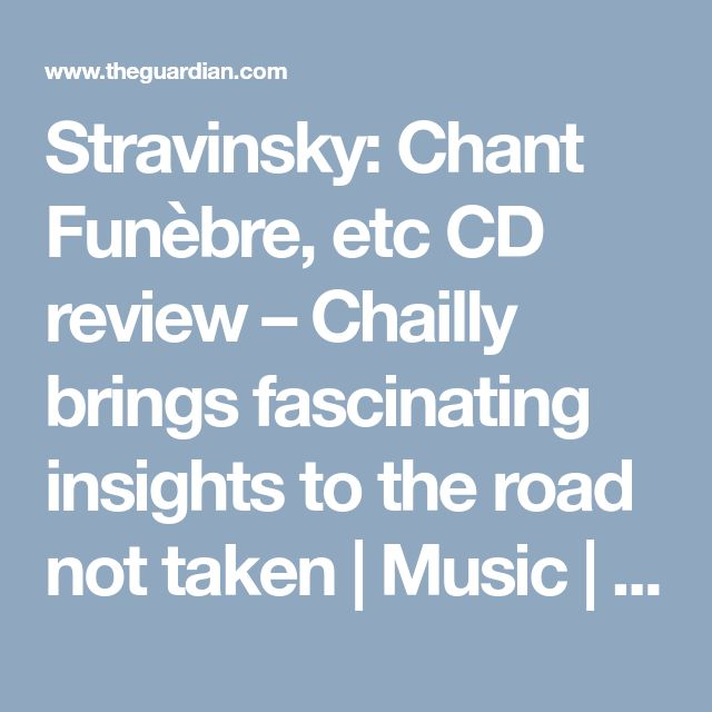 Stravinsky: Chant Funèbre, etc CD review – Chailly brings fascinating insights to the road not taken | Music | The Guardian