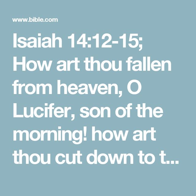 Isaiah 14:12-15; How art thou fallen from heaven, O Lucifer, son of the morning! how art thou cut down to the ground, which didst weaken the nations!#O Lucifer: or, O day star  For thou hast said in thine heart, I will ascend into heaven, I will exalt my throne above the stars of God: I will sit also upon the mount of the congregation, in the sides of the north:  I will ascend above the heights of the clouds; I will be like the most High.  Yet thou shalt be brought down to hell, to the sides…