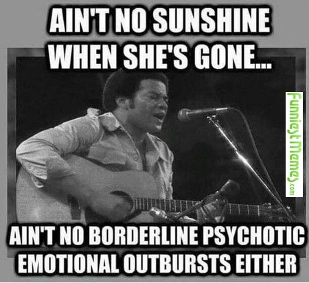 Ain't no sunshine when she's gone...ain't no borderline psychotic emotional outbursts either