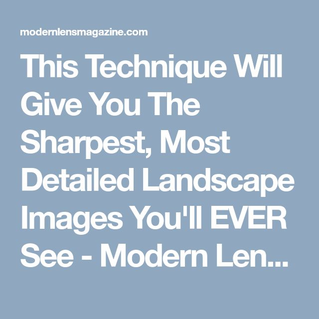 This Technique Will Give You The Sharpest, Most Detailed Landscape Images You'll EVER See - Modern Lens Magazine