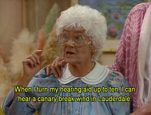 """When I  turn my hearing aid up to ten, I can hear a canary break wind in Lauderdale.""- Sophia Petrillo the golden girls"