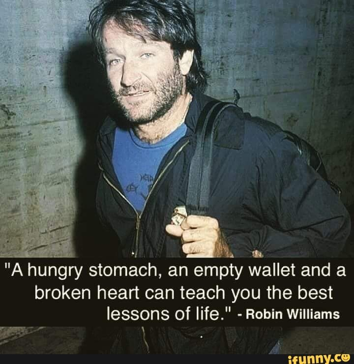A Hungry Stomach An Empty Wallet And A Broken Heart Can Teach You The Best Lessons Of Life Robin Williams Ifunny Robin Williams Quotes Inspirational Quotes Inspiring Quotes About Life