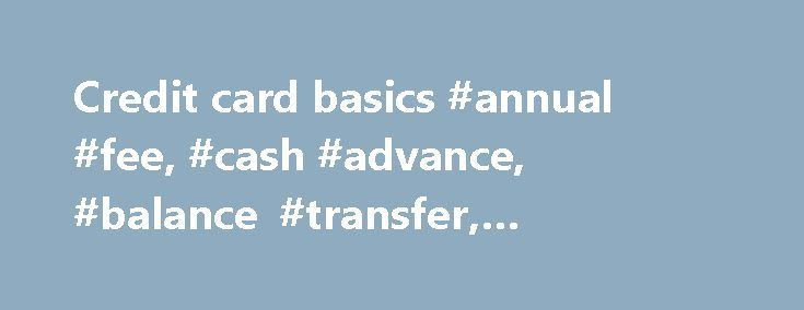 "Credit card basics #annual #fee, #cash #advance, #balance #transfer, #minimum #payment http://louisiana.remmont.com/credit-card-basics-annual-fee-cash-advance-balance-transfer-minimum-payment/  # Credit card 101: Balance transfers, interest rates, cash advances and more, defined /span>""> Credit card 101: Balance transfers, interest rates, cash advances and more, defined Understanding key credit card terms Before you apply for a credit card, familiarize yourself with basic terminology…"
