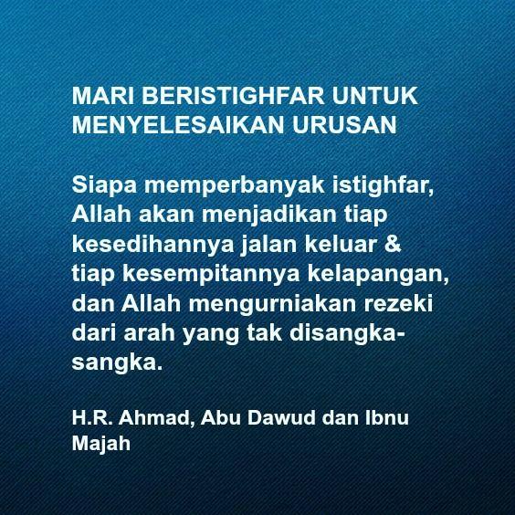 MARI BERISTIGHFAR UNTUK MENYELESAIKAN URUSAN  Siapa memperbanyak istighfar, Allah akan menjadikan tiap kesedihannya jalan keluar & tiap kesempitannya kelapangan, dan Allah mengurniakan rezeki dari arah yang tak disangka-sangka.  H.R. Ahmad, Abu Dawud dan Ibnu Majah