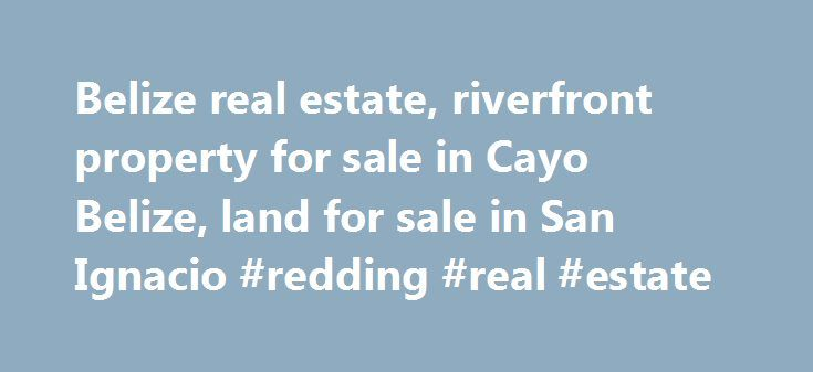 Belize real estate, riverfront property for sale in Cayo Belize, land for sale in San Ignacio #redding #real #estate http://real-estate.remmont.com/belize-real-estate-riverfront-property-for-sale-in-cayo-belize-land-for-sale-in-san-ignacio-redding-real-estate/  #real estate belize # Riverfront & Farmland Specialists Cayo s just wild enough to satisfy your pioneer spirit, yet to still be comfortable. Here you ll find a casual sophistication in the melting pot of peoples and cultures – a clean…