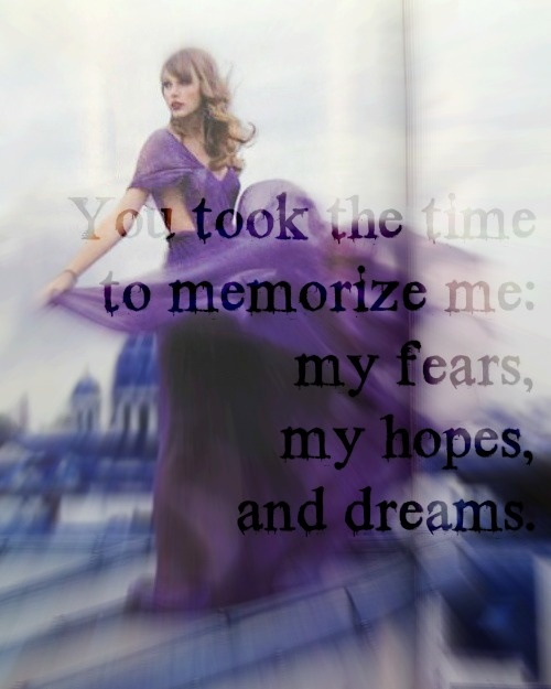 """""""You took the time to memorize me: my fears, my hopes, and dreams."""" Stay, Stay, Stay by Taylor Swift; love this song!"""