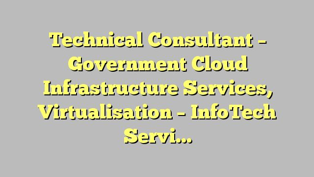 Technical Consultant - Government Cloud Infrastructure Services, Virtualisation - InfoTech Services ( HK )...