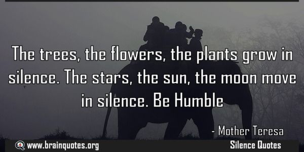 Mother Teresa Quote about The trees the flowers the plants grow in silence The trees the flowers the plants grow in silence. The stars the sun the moon move in silence. Be Humble For more #brainquotes http://ift.tt/28SuTT3 The post Mother Teresa Quote about The trees the flowers the plants grow in silence appeared first on Brain Quotes. http://ift.tt/2disvbW