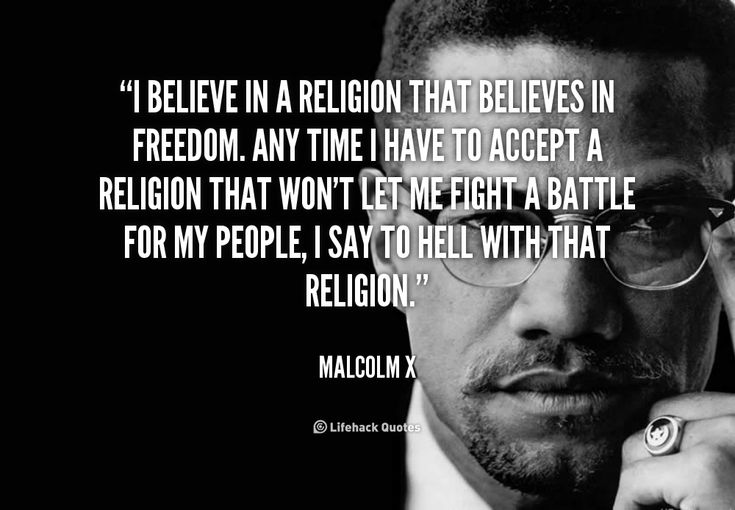 I believe in a religion that believes in freedom. Any time I have to accept a religion that won't let me fight a battle for my people, I say to hell with that religion. - Malcolm X at Lifehack Quotes  Malcolm X at quotes.lifehack.org/by-author/malcolm-x/