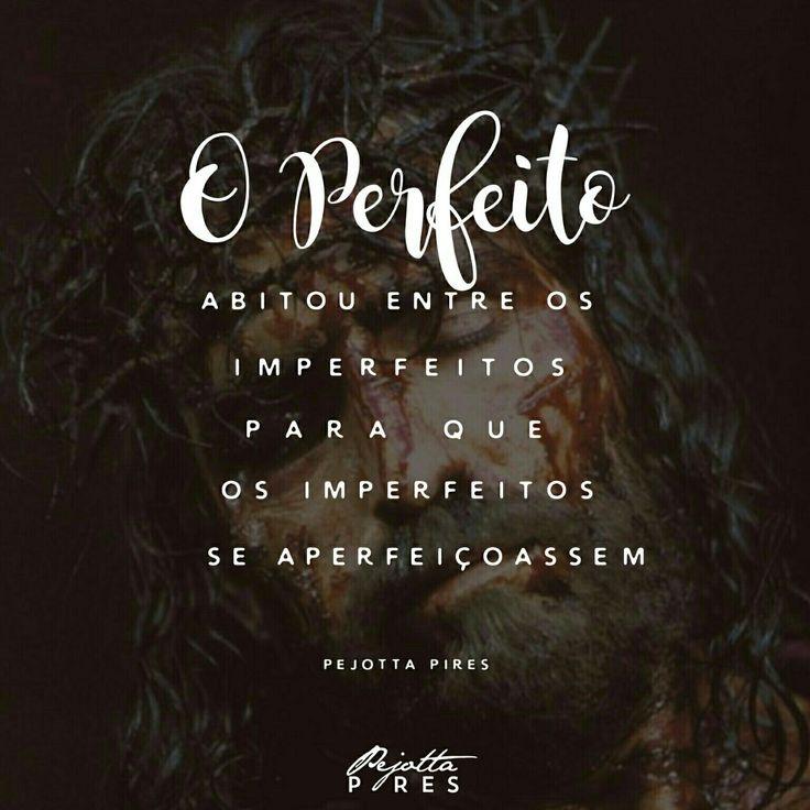 """""""O PERFEITO abitou entre os imperfeitos para que os imperfeitos se aperfeiçoassem."""" (Pejotta Pires)"""
