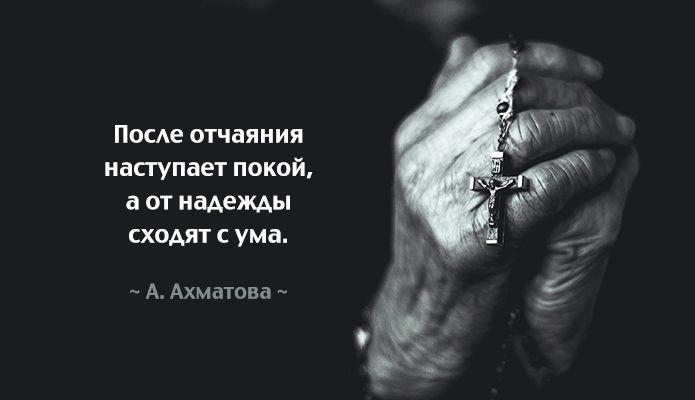 После отчаяния наступает покой, а от надежды сходят с ума. (А. Ахматова)