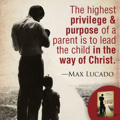 """The highest privilege and purpose of a parent is to lead the child in the way of Christ."" Max Lucado"