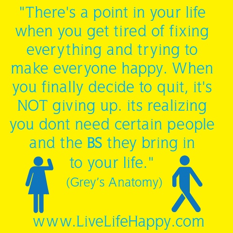 """""""There's a point in your life when you get tired of fixing everything and trying to make everyone happy. When you finally decide to quit, it's not giving up, its realizing you don't need certain people and the BS they bring in to your life"""" Grey's Anatomy quotes"""