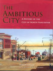 The Ambitious City. A History of the City of North Vancouver by Warren Sommer (2007, Harbour Publishing). A dynamic popular history that includes first-person accounts of the community's fascinating history together with a host of archival photographs and illustrations. $44.95
