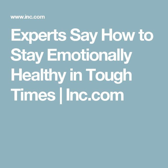 Experts Say How to Stay Emotionally Healthy in Tough Times | Inc.com