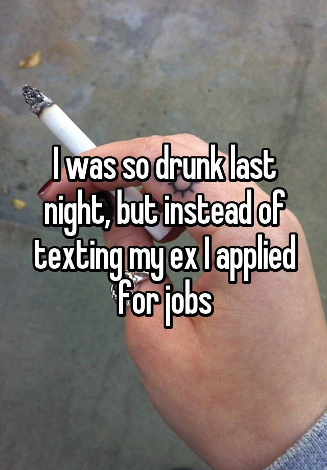 I was so drunk last night, but instead of texting my ex I applied for jobs